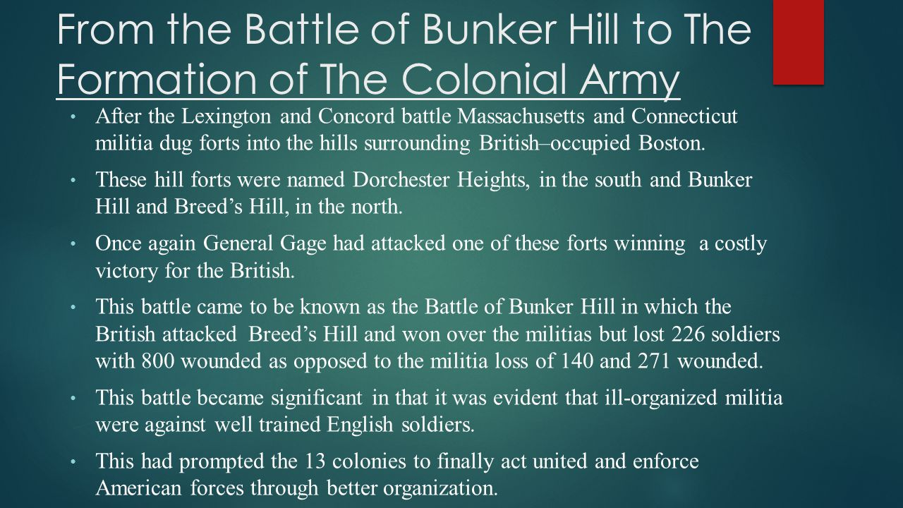 From the Battle of Bunker Hill to The Formation of The Colonial Army After the Lexington and Concord battle Massachusetts and Connecticut militia dug forts into the hills surrounding British–occupied Boston.