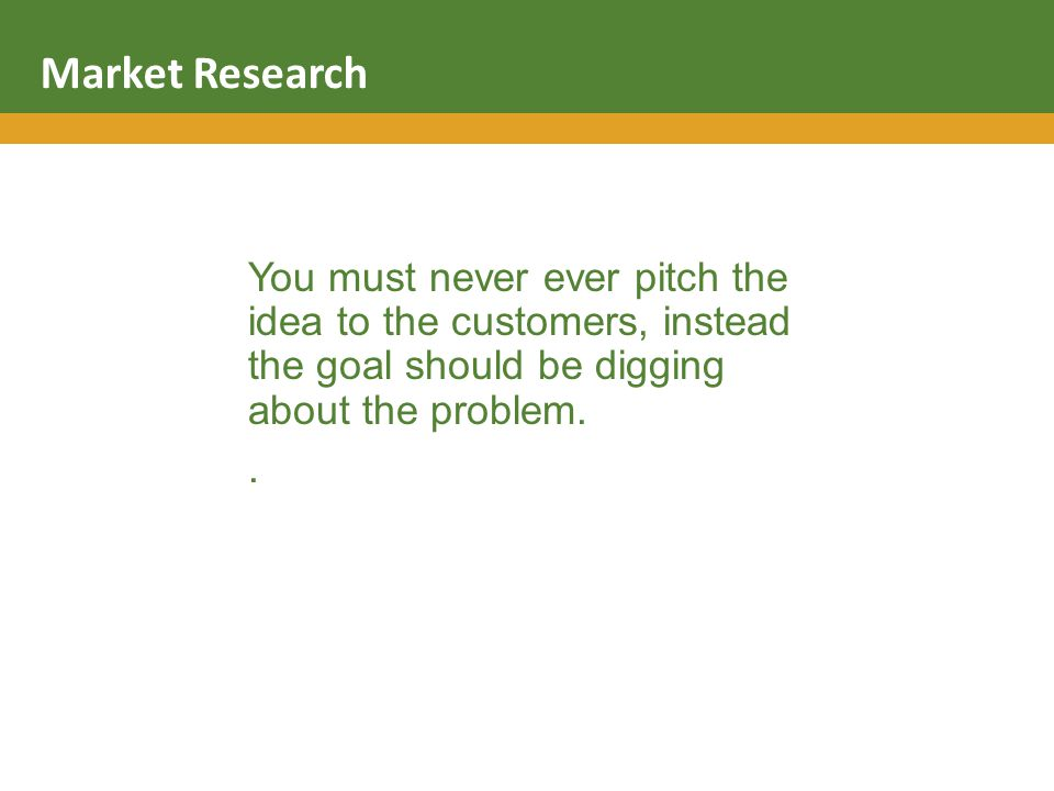 You must never ever pitch the idea to the customers, instead the goal should be digging about the problem..