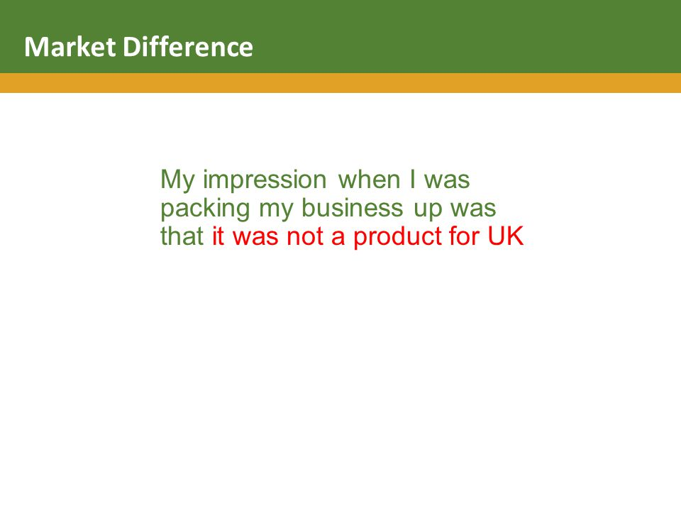 My impression when I was packing my business up was that it was not a product for UK Market Difference