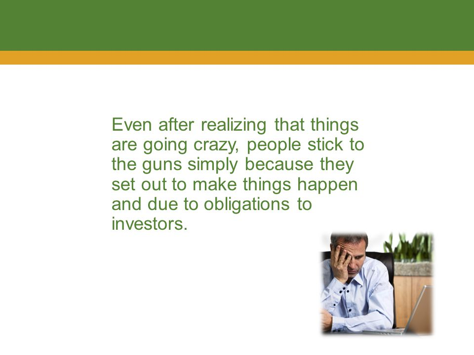 Even after realizing that things are going crazy, people stick to the guns simply because they set out to make things happen and due to obligations to investors.