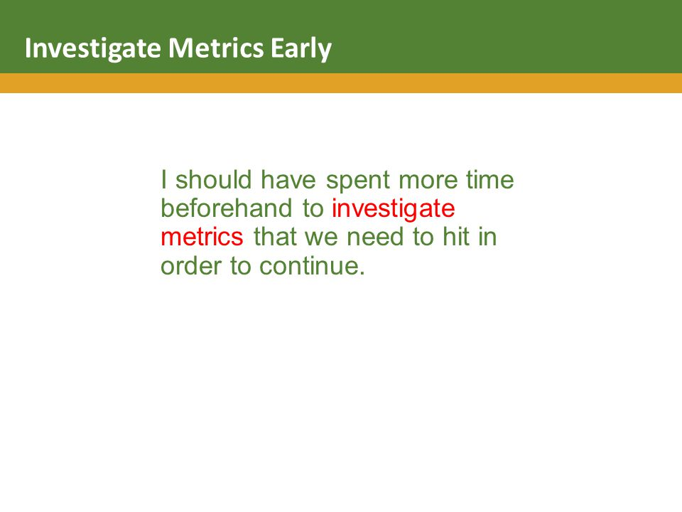 I should have spent more time beforehand to investigate metrics that we need to hit in order to continue.