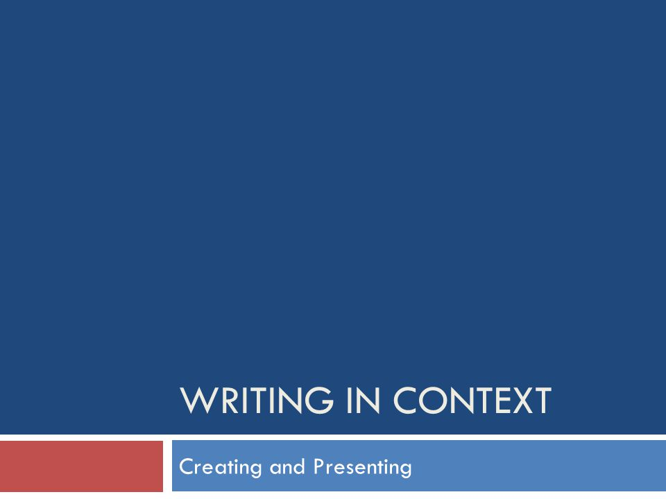 WRITING IN CONTEXT Creating and Presenting