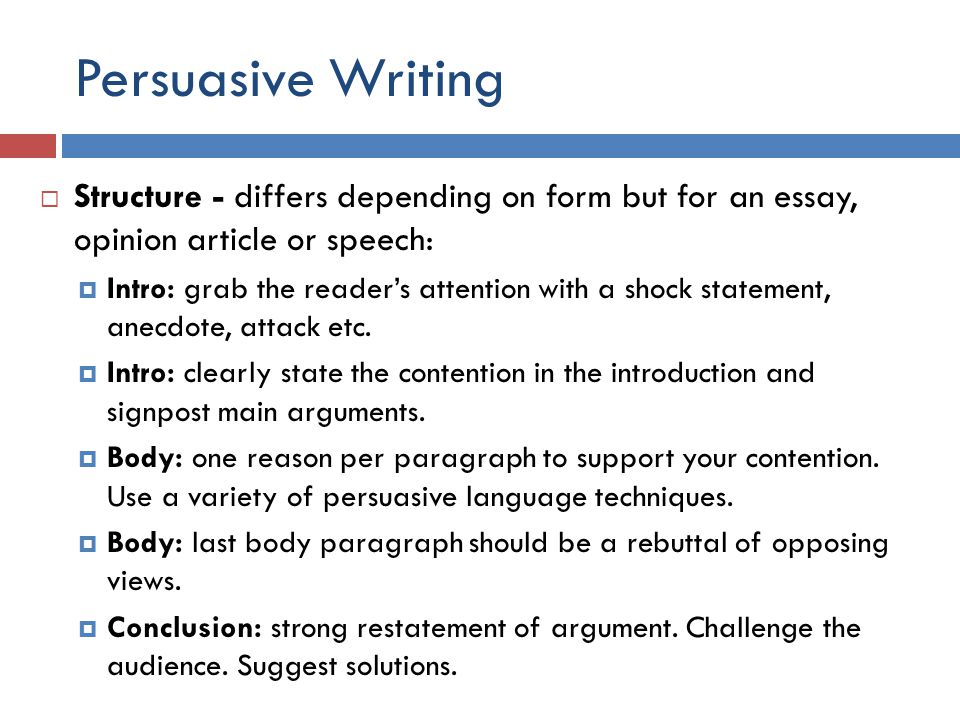 Persuasive Writing  Structure - differs depending on form but for an essay, opinion article or speech:  Intro: grab the reader's attention with a shock statement, anecdote, attack etc.