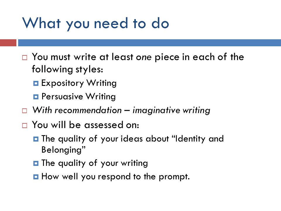 What you need to do  You must write at least one piece in each of the following styles:  Expository Writing  Persuasive Writing  With recommendation – imaginative writing  You will be assessed on:  The quality of your ideas about Identity and Belonging  The quality of your writing  How well you respond to the prompt.