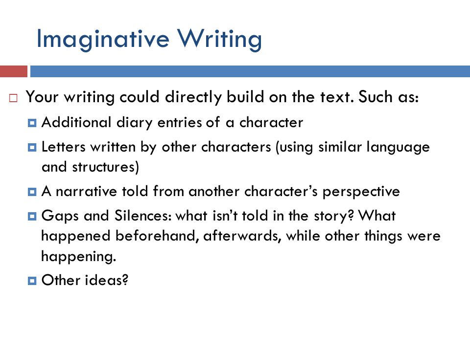 Imaginative Writing  Your writing might also be an original piece that does not directly build on the novel/film (but makes a number of clear links and parallels):  Use a different setting, characters, plot  Tell a story of another individual whose point of view is not often heard or who struggles to fit into normal society.