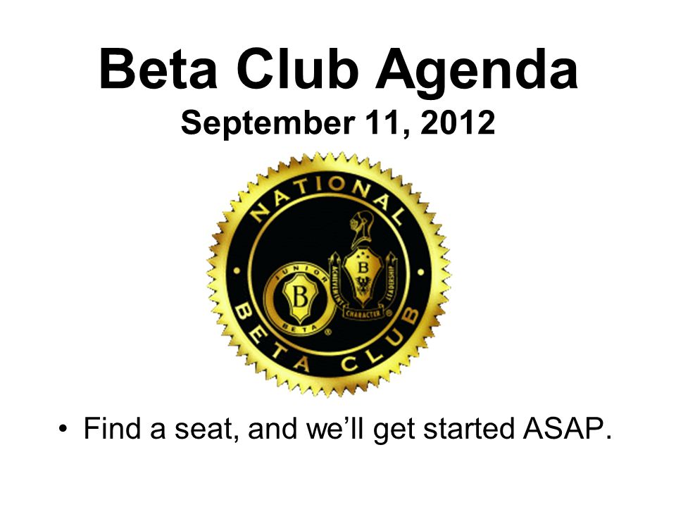 Beta Club Agenda September 11, 2012 Find a seat, and we'll get started ASAP.