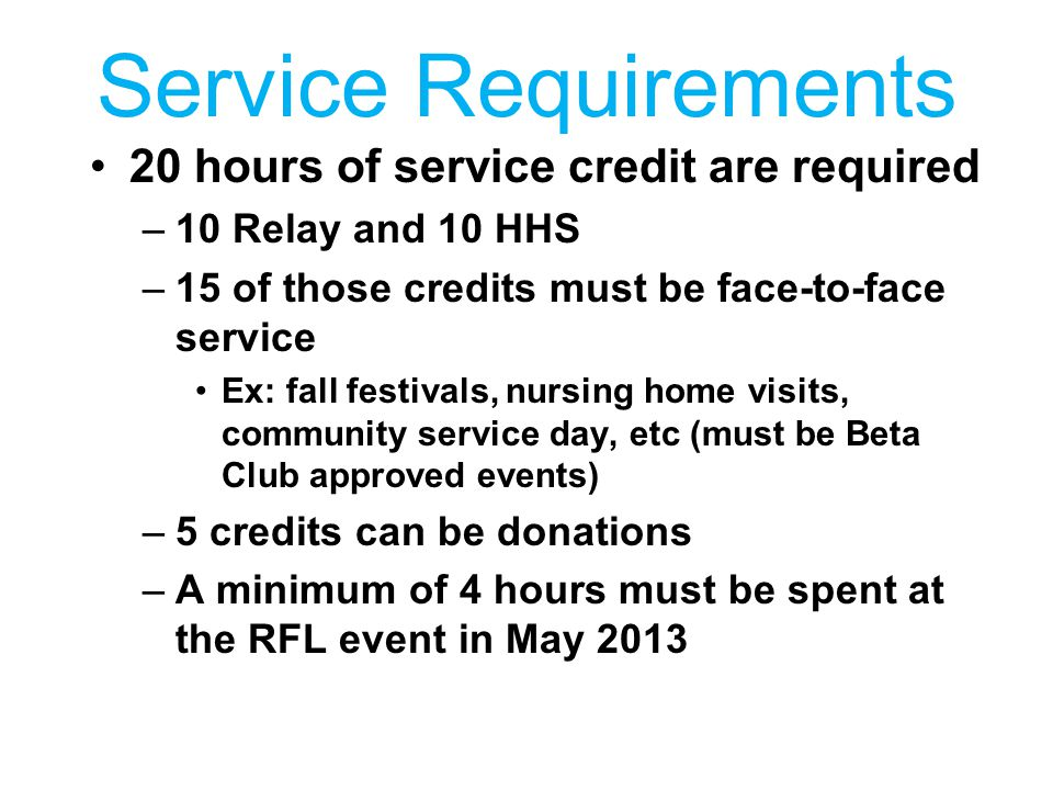 Service Requirements 20 hours of service credit are required –10 Relay and 10 HHS –15 of those credits must be face-to-face service Ex: fall festivals, nursing home visits, community service day, etc (must be Beta Club approved events) –5 credits can be donations –A minimum of 4 hours must be spent at the RFL event in May 2013