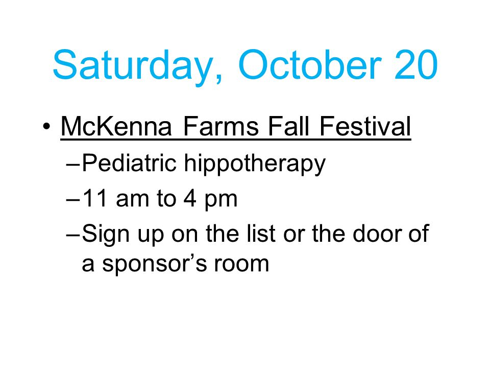 Saturday, October 20 McKenna Farms Fall Festival –Pediatric hippotherapy –11 am to 4 pm –Sign up on the list or the door of a sponsor's room