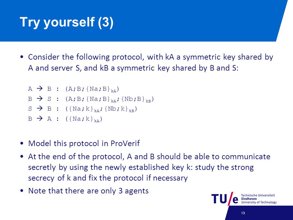 Try yourself (3) Consider the following protocol, with kA a symmetric key shared by A and server S, and kB a symmetric key shared by B and S: A  B : (A;B;{Na;B} kA ) B  S : (A;B;{Na;B} kA ;{Nb;B} kB ) S  B : ({Na;k} kA ;{Nb;k} kB ) B  A : ({Na;k} kA ) Model this protocol in ProVerif At the end of the protocol, A and B should be able to communicate secretly by using the newly established key k: study the strong secrecy of k and fix the protocol if necessary Note that there are only 3 agents 13
