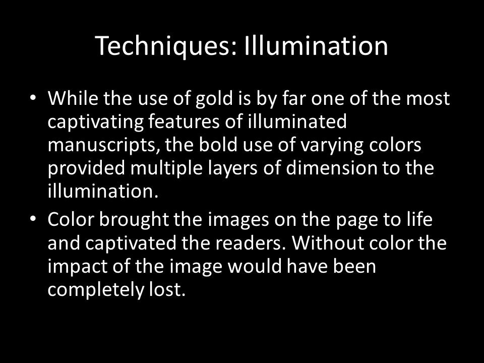 Techniques: Illumination While the use of gold is by far one of the most captivating features of illuminated manuscripts, the bold use of varying colors provided multiple layers of dimension to the illumination.