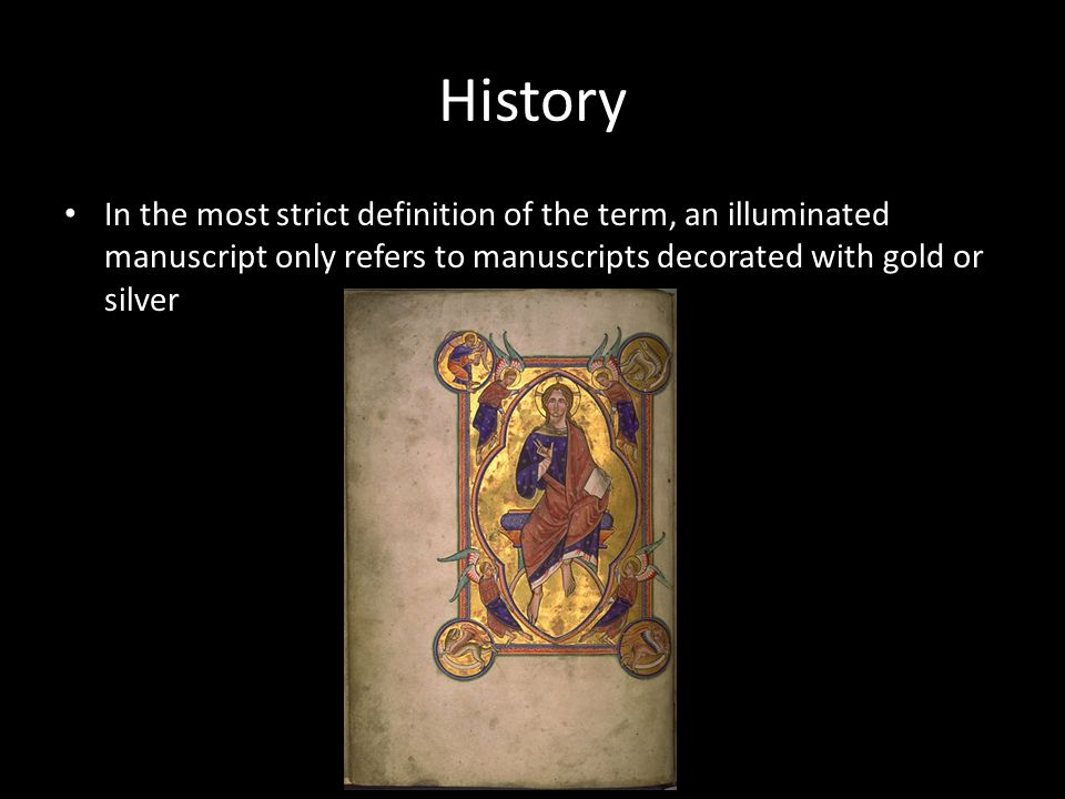 History In the most strict definition of the term, an illuminated manuscript only refers to manuscripts decorated with gold or silver