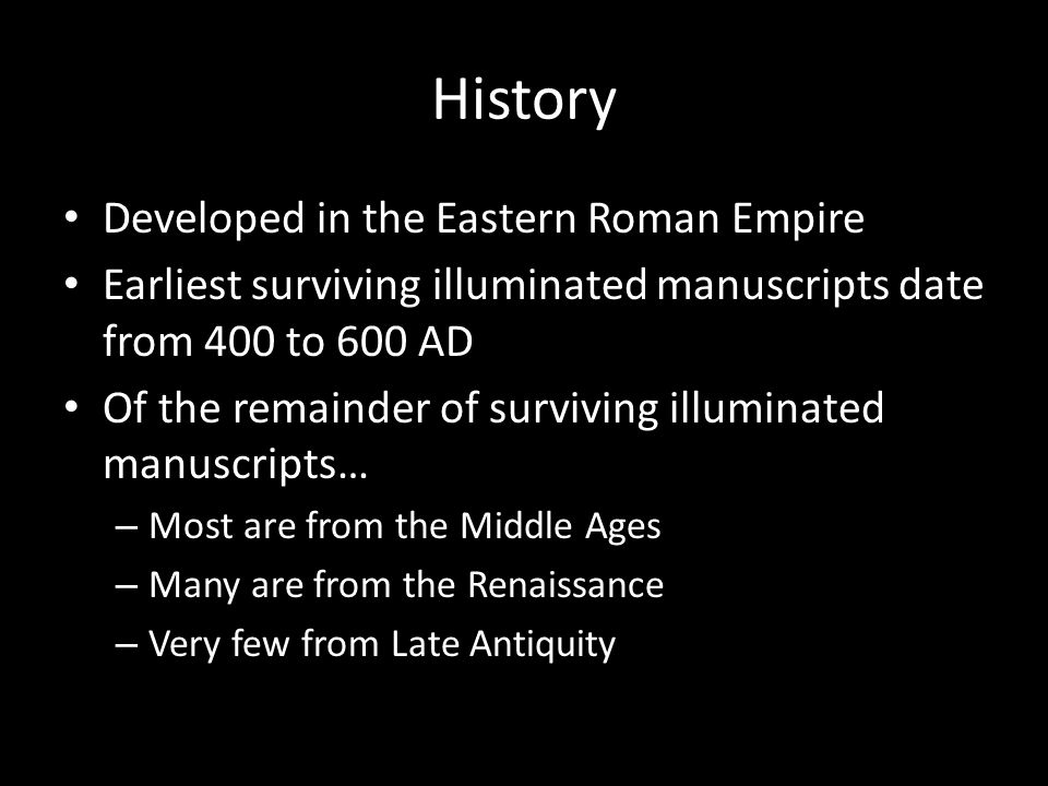 History Developed in the Eastern Roman Empire Earliest surviving illuminated manuscripts date from 400 to 600 AD Of the remainder of surviving illuminated manuscripts… – Most are from the Middle Ages – Many are from the Renaissance – Very few from Late Antiquity
