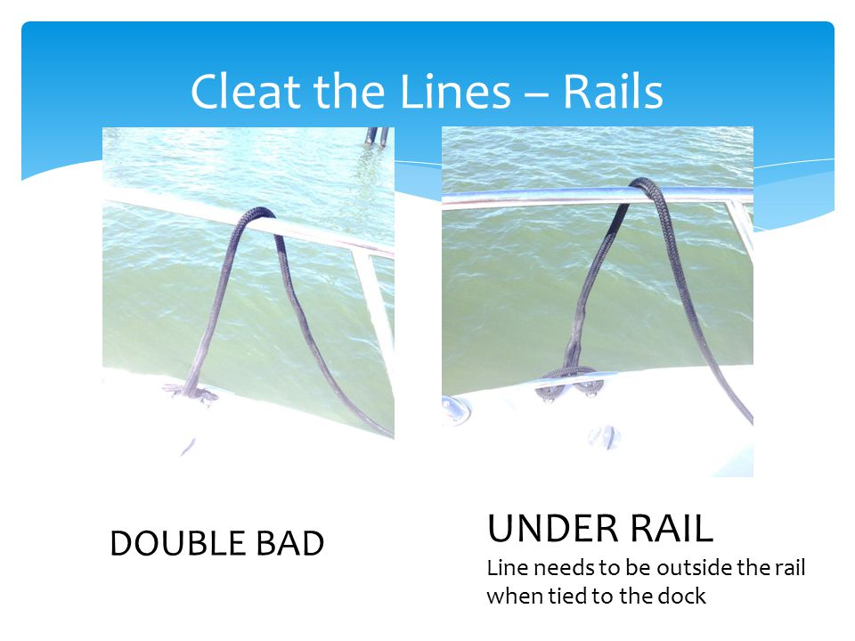 Cleat the Lines – Rails DOUBLE BAD UNDER RAIL Line needs to be outside the rail when tied to the dock
