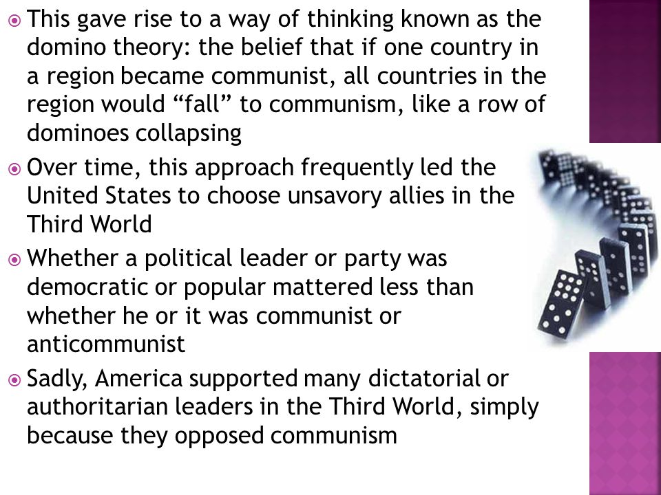  This gave rise to a way of thinking known as the domino theory: the belief that if one country in a region became communist, all countries in the region would fall to communism, like a row of dominoes collapsing  Over time, this approach frequently led the United States to choose unsavory allies in the Third World  Whether a political leader or party was democratic or popular mattered less than whether he or it was communist or anticommunist  Sadly, America supported many dictatorial or authoritarian leaders in the Third World, simply because they opposed communism