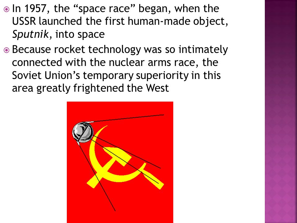  In 1957, the space race began, when the USSR launched the first human-made object, Sputnik, into space  Because rocket technology was so intimately connected with the nuclear arms race, the Soviet Union's temporary superiority in this area greatly frightened the West