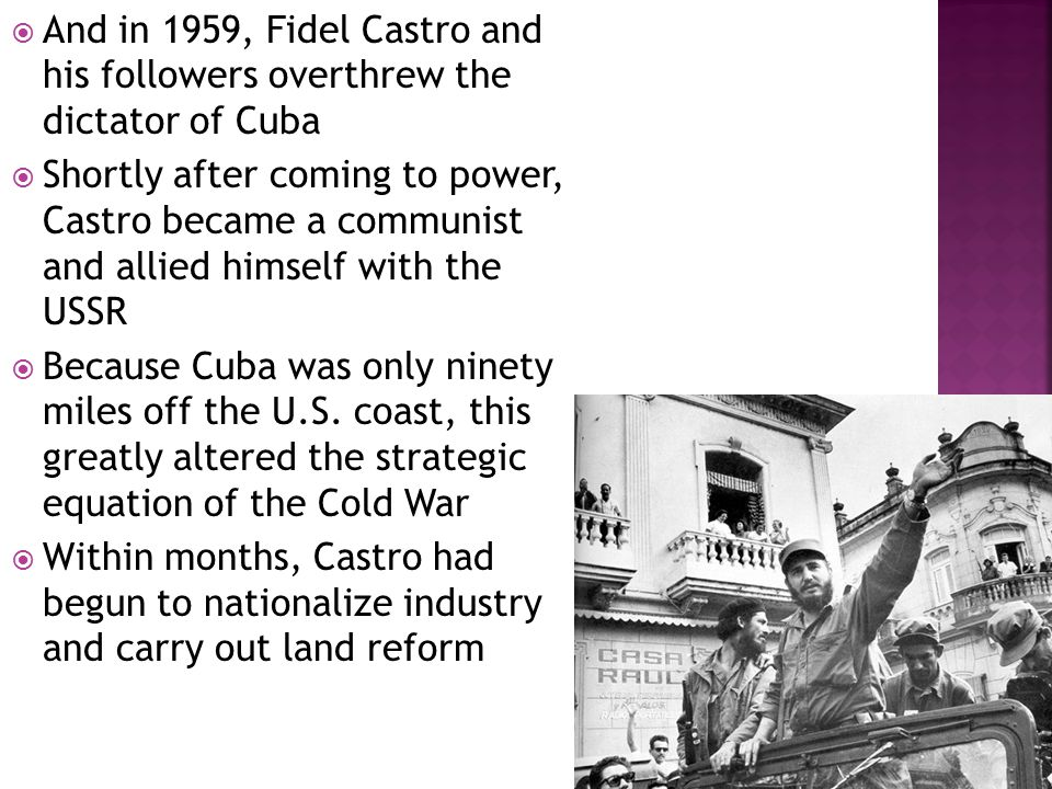  And in 1959, Fidel Castro and his followers overthrew the dictator of Cuba  Shortly after coming to power, Castro became a communist and allied himself with the USSR  Because Cuba was only ninety miles off the U.S.