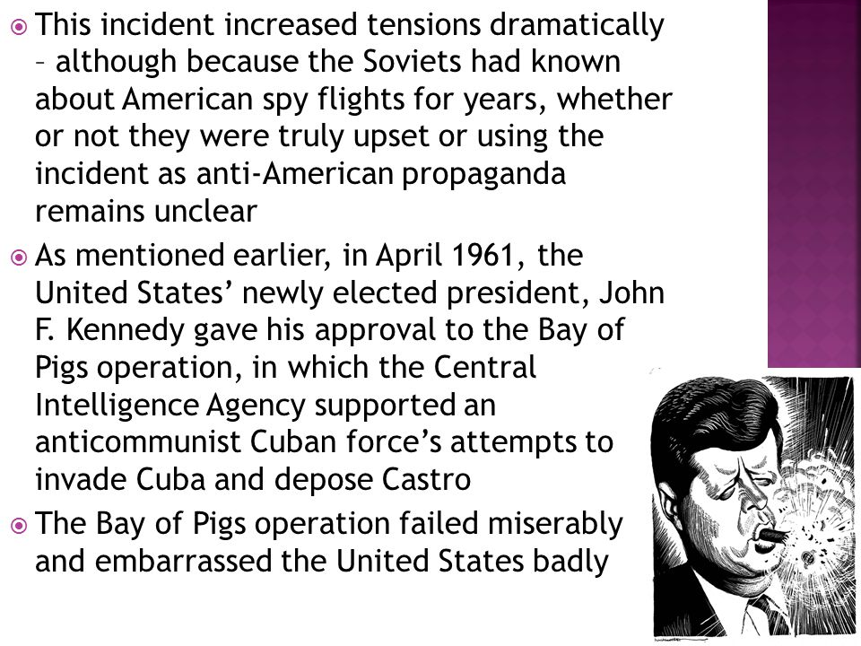  This incident increased tensions dramatically – although because the Soviets had known about American spy flights for years, whether or not they were truly upset or using the incident as anti-American propaganda remains unclear  As mentioned earlier, in April 1961, the United States' newly elected president, John F.