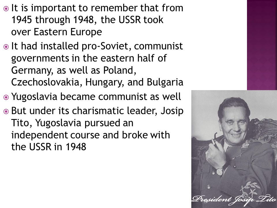  It is important to remember that from 1945 through 1948, the USSR took over Eastern Europe  It had installed pro-Soviet, communist governments in the eastern half of Germany, as well as Poland, Czechoslovakia, Hungary, and Bulgaria  Yugoslavia became communist as well  But under its charismatic leader, Josip Tito, Yugoslavia pursued an independent course and broke with the USSR in 1948
