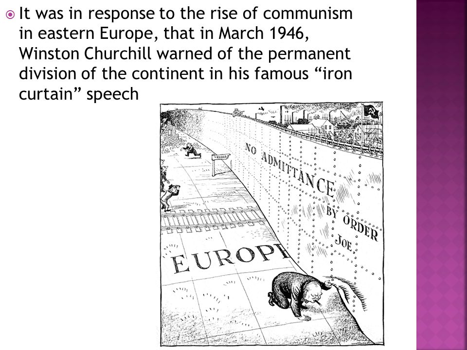  It was in response to the rise of communism in eastern Europe, that in March 1946, Winston Churchill warned of the permanent division of the continent in his famous iron curtain speech