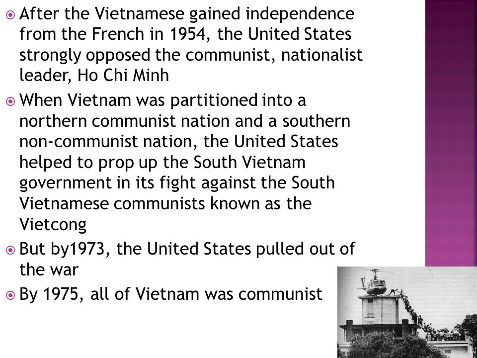  After the Vietnamese gained independence from the French in 1954, the United States strongly opposed the communist, nationalist leader, Ho Chi Minh  When Vietnam was partitioned into a northern communist nation and a southern non-communist nation, the United States helped to prop up the South Vietnam government in its fight against the South Vietnamese communists known as the Vietcong  But by1973, the United States pulled out of the war  By 1975, all of Vietnam was communist