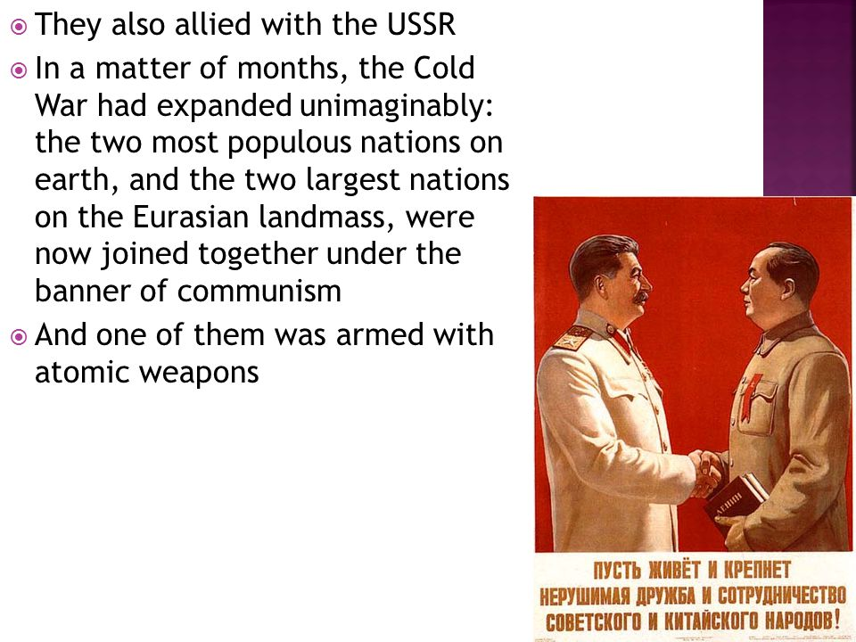  They also allied with the USSR  In a matter of months, the Cold War had expanded unimaginably: the two most populous nations on earth, and the two largest nations on the Eurasian landmass, were now joined together under the banner of communism  And one of them was armed with atomic weapons