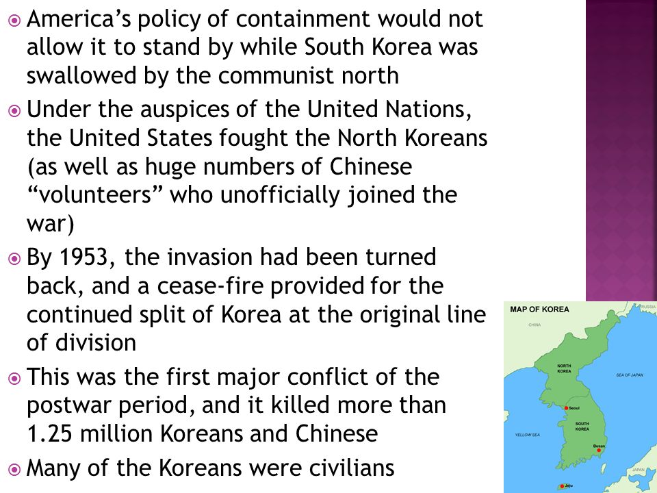  America's policy of containment would not allow it to stand by while South Korea was swallowed by the communist north  Under the auspices of the United Nations, the United States fought the North Koreans (as well as huge numbers of Chinese volunteers who unofficially joined the war)  By 1953, the invasion had been turned back, and a cease-fire provided for the continued split of Korea at the original line of division  This was the first major conflict of the postwar period, and it killed more than 1.25 million Koreans and Chinese  Many of the Koreans were civilians