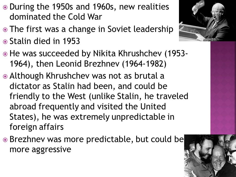  During the 1950s and 1960s, new realities dominated the Cold War  The first was a change in Soviet leadership  Stalin died in 1953  He was succeeded by Nikita Khrushchev (1953- 1964), then Leonid Brezhnev (1964-1982)  Although Khrushchev was not as brutal a dictator as Stalin had been, and could be friendly to the West (unlike Stalin, he traveled abroad frequently and visited the United States), he was extremely unpredictable in foreign affairs  Brezhnev was more predictable, but could be more aggressive