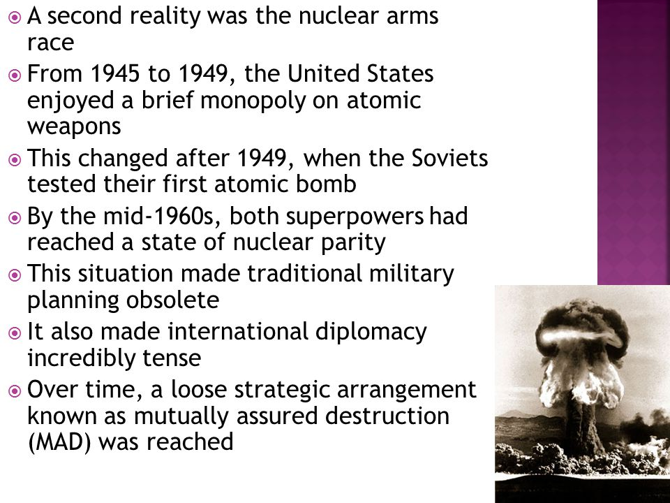  A second reality was the nuclear arms race  From 1945 to 1949, the United States enjoyed a brief monopoly on atomic weapons  This changed after 1949, when the Soviets tested their first atomic bomb  By the mid-1960s, both superpowers had reached a state of nuclear parity  This situation made traditional military planning obsolete  It also made international diplomacy incredibly tense  Over time, a loose strategic arrangement known as mutually assured destruction (MAD) was reached