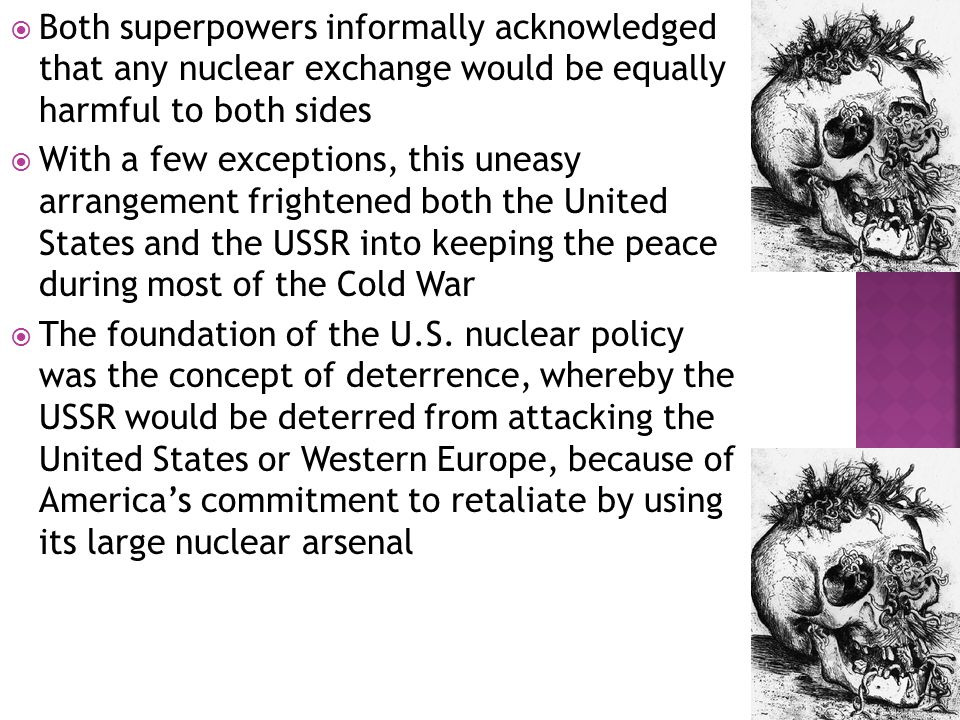  Both superpowers informally acknowledged that any nuclear exchange would be equally harmful to both sides  With a few exceptions, this uneasy arrangement frightened both the United States and the USSR into keeping the peace during most of the Cold War  The foundation of the U.S.
