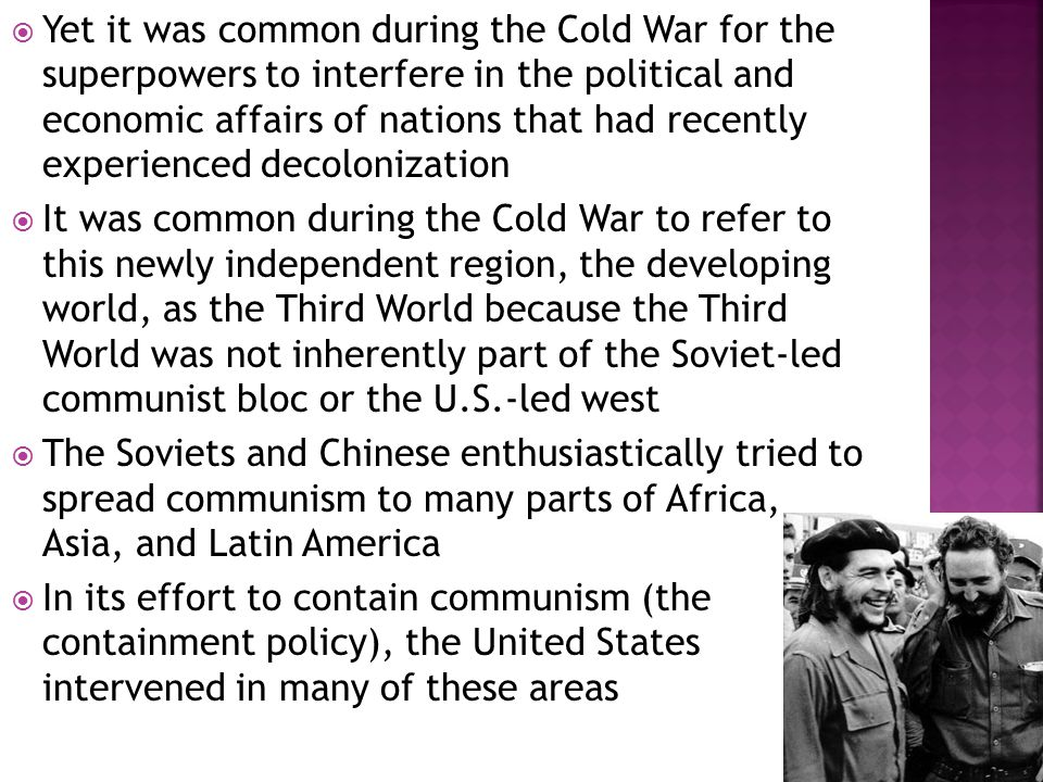  Yet it was common during the Cold War for the superpowers to interfere in the political and economic affairs of nations that had recently experienced decolonization  It was common during the Cold War to refer to this newly independent region, the developing world, as the Third World because the Third World was not inherently part of the Soviet-led communist bloc or the U.S.-led west  The Soviets and Chinese enthusiastically tried to spread communism to many parts of Africa, Asia, and Latin America  In its effort to contain communism (the containment policy), the United States intervened in many of these areas