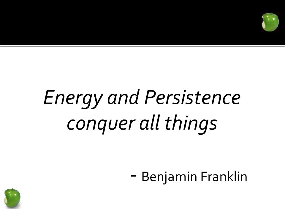 Energy and Persistence conquer all things - Benjamin Franklin