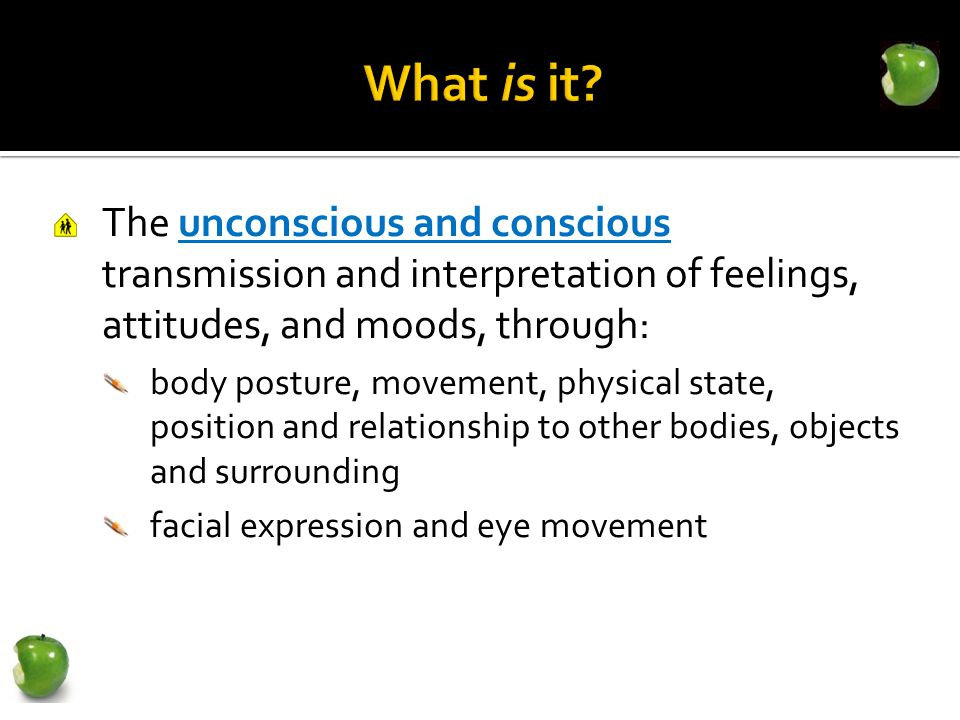The unconscious and conscious transmission and interpretation of feelings, attitudes, and moods, through: body posture, movement, physical state, position and relationship to other bodies, objects and surrounding facial expression and eye movement