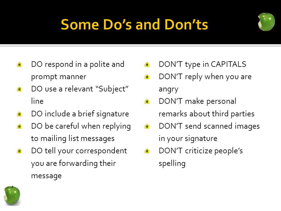 DO respond in a polite and prompt manner DO use a relevant Subject line DO include a brief signature DO be careful when replying to mailing list messages DO tell your correspondent you are forwarding their message DON'T type in CAPITALS DON'T reply when you are angry DON'T make personal remarks about third parties DON'T send scanned images in your signature DON'T criticize people's spelling