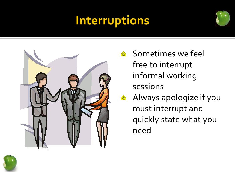 Sometimes we feel free to interrupt informal working sessions Always apologize if you must interrupt and quickly state what you need