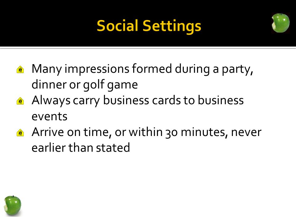 Many impressions formed during a party, dinner or golf game Always carry business cards to business events Arrive on time, or within 30 minutes, never earlier than stated