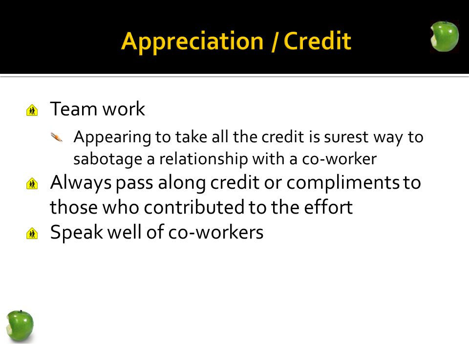 Team work Appearing to take all the credit is surest way to sabotage a relationship with a co-worker Always pass along credit or compliments to those who contributed to the effort Speak well of co-workers
