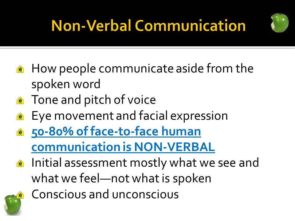 How people communicate aside from the spoken word Tone and pitch of voice Eye movement and facial expression 50-80% of face-to-face human communication is NON-VERBAL Initial assessment mostly what we see and what we feel—not what is spoken Conscious and unconscious