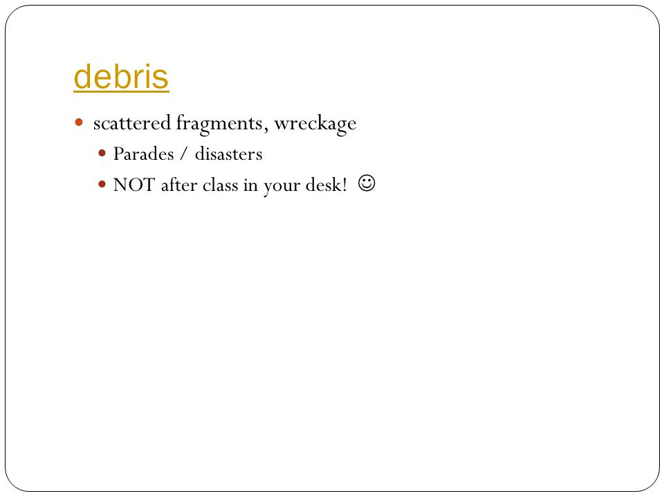 debris scattered fragments, wreckage Parades / disasters NOT after class in your desk!