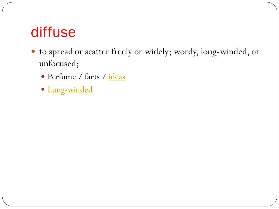 diffuse to spread or scatter freely or widely; wordy, long-winded, or unfocused; Perfume / farts / ideasideas Long-winded