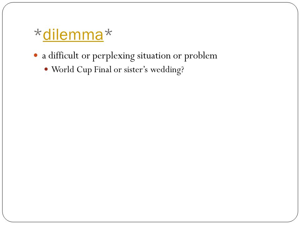 *dilemma*dilemma a difficult or perplexing situation or problem World Cup Final or sister's wedding