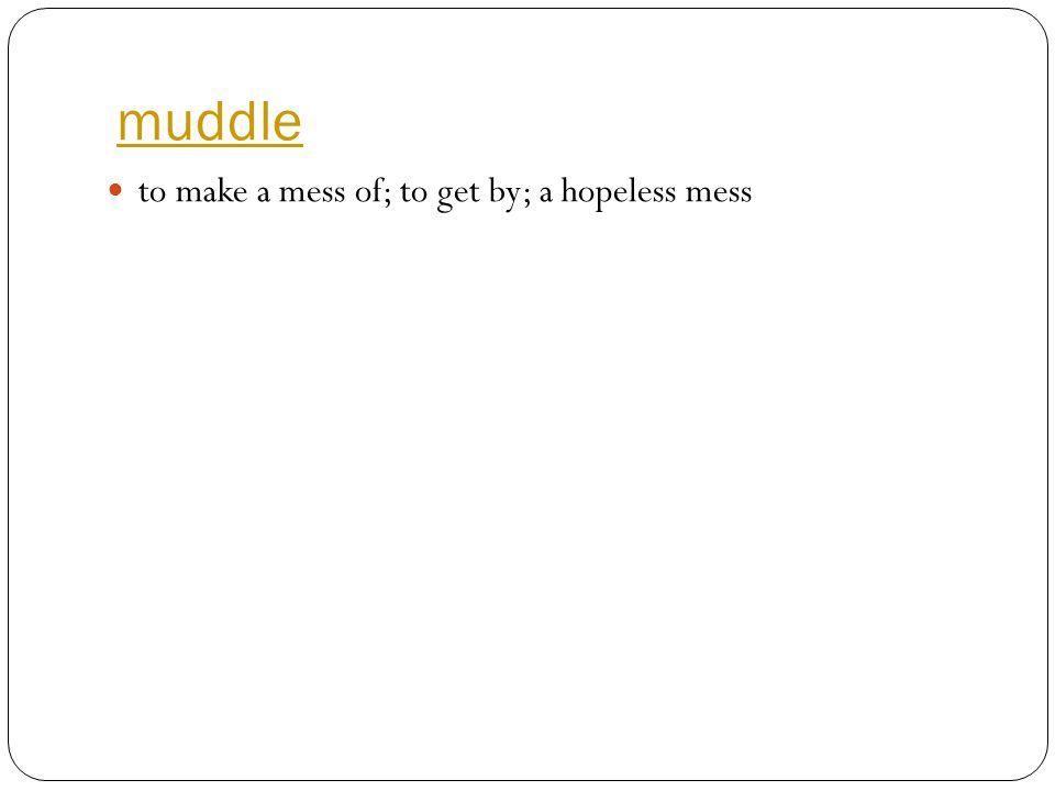 muddle to make a mess of; to get by; a hopeless mess