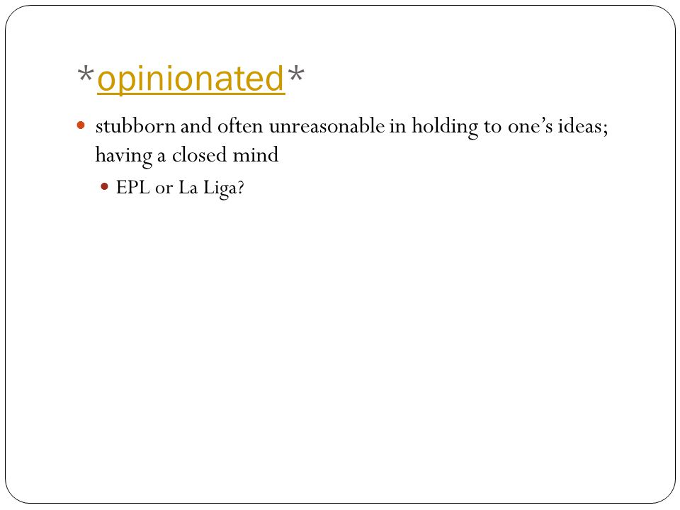 *opinionated*opinionated stubborn and often unreasonable in holding to one's ideas; having a closed mind EPL or La Liga