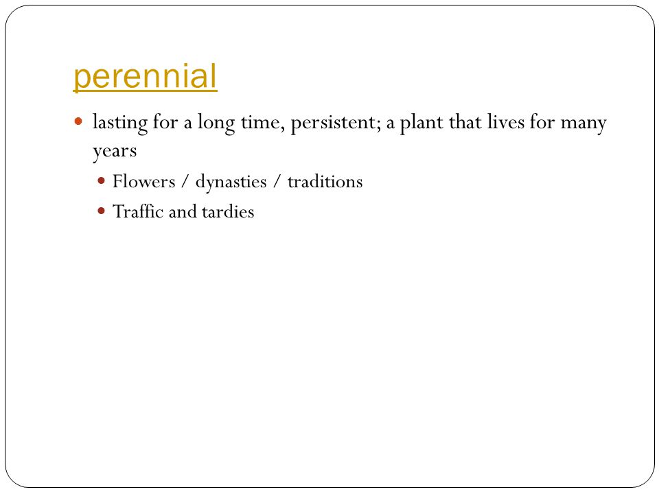 perennial lasting for a long time, persistent; a plant that lives for many years Flowers / dynasties / traditions Traffic and tardies