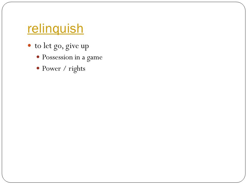 relinquish to let go, give up Possession in a game Power / rights