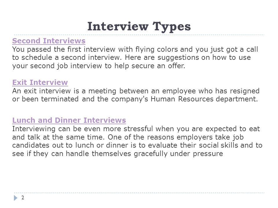 Interview Types 2 Second Interviews You passed the first interview with flying colors and you just got a call to schedule a second interview.