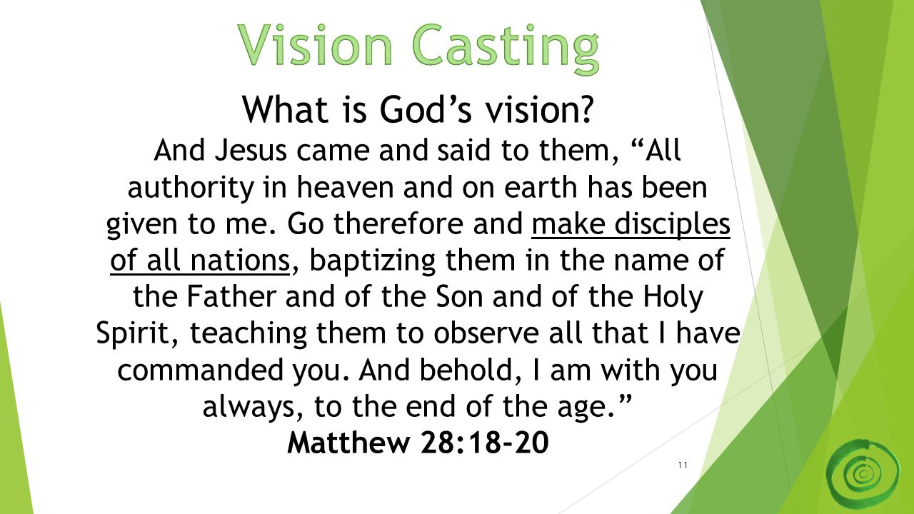 "11 What is God's vision? And Jesus came and said to them, ""All authority in heaven and on earth has been given to me. Go therefore and make disciples"