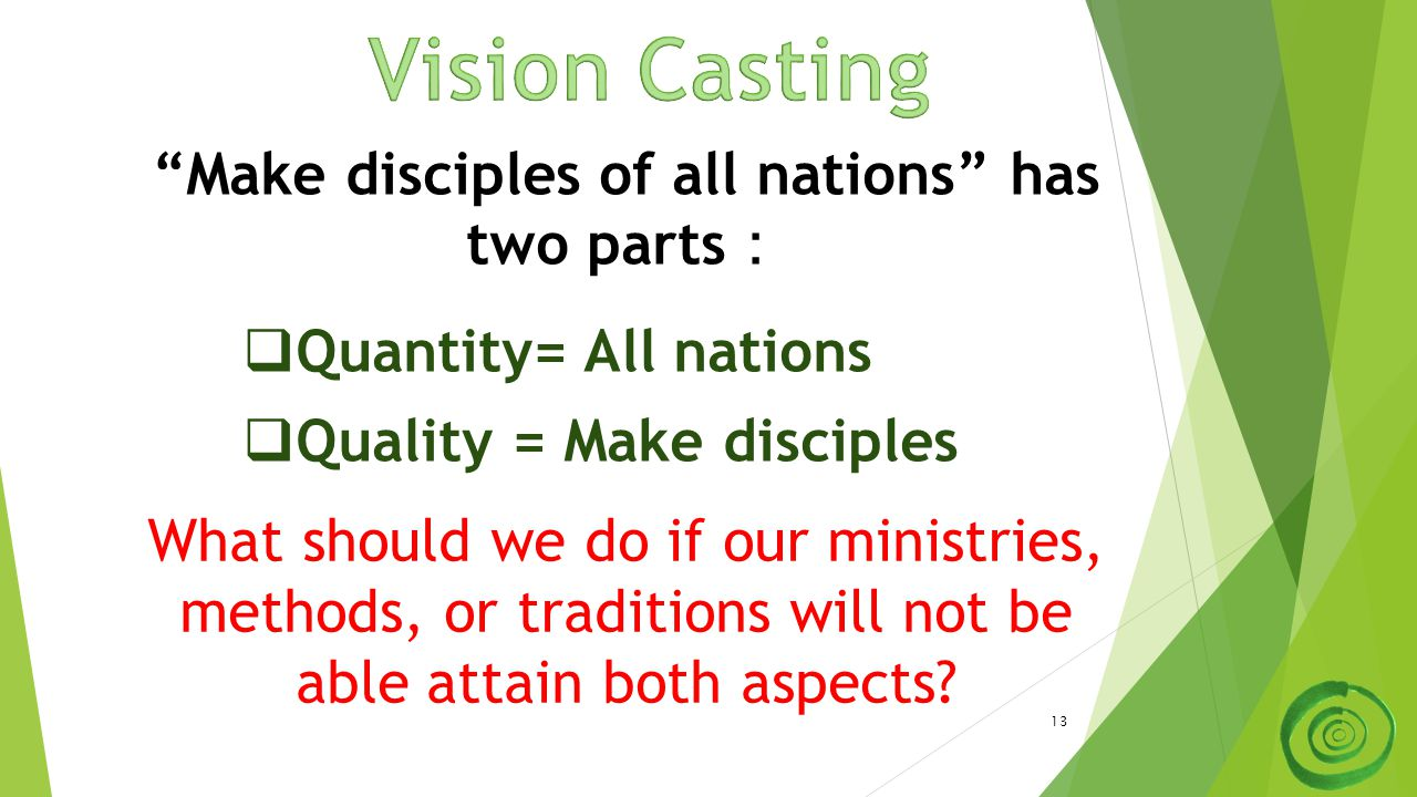 13 Make disciples of all nations has two parts :  Quantity= All nations  Quality = Make disciples What should we do if our ministries, methods, or traditions will not be able attain both aspects
