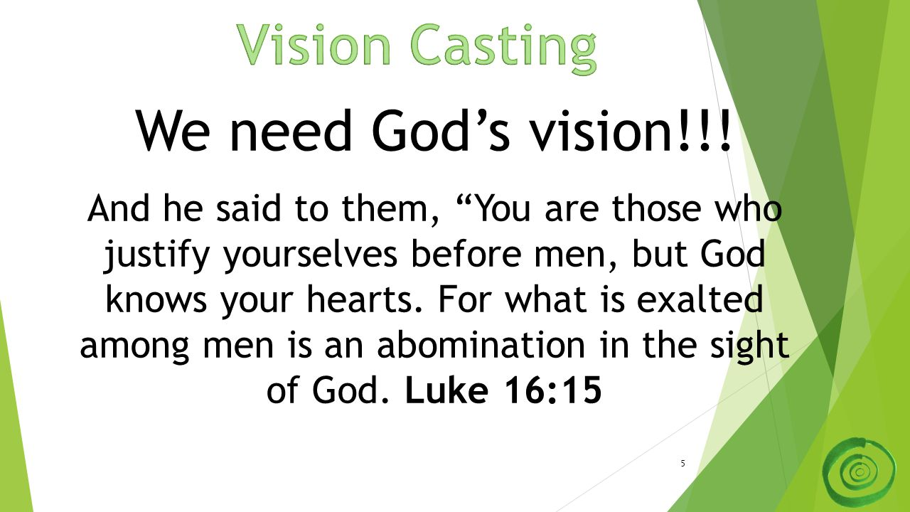 "5 We need God's vision!!! And he said to them, ""You are those who justify yourselves before men, but God knows your hearts. For what is exalted among"