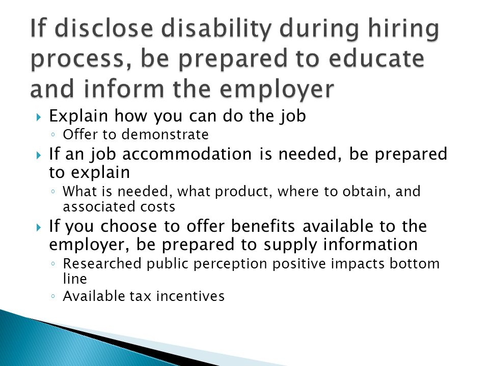  Explain how you can do the job ◦ Offer to demonstrate  If an job accommodation is needed, be prepared to explain ◦ What is needed, what product, where to obtain, and associated costs  If you choose to offer benefits available to the employer, be prepared to supply information ◦ Researched public perception positive impacts bottom line ◦ Available tax incentives