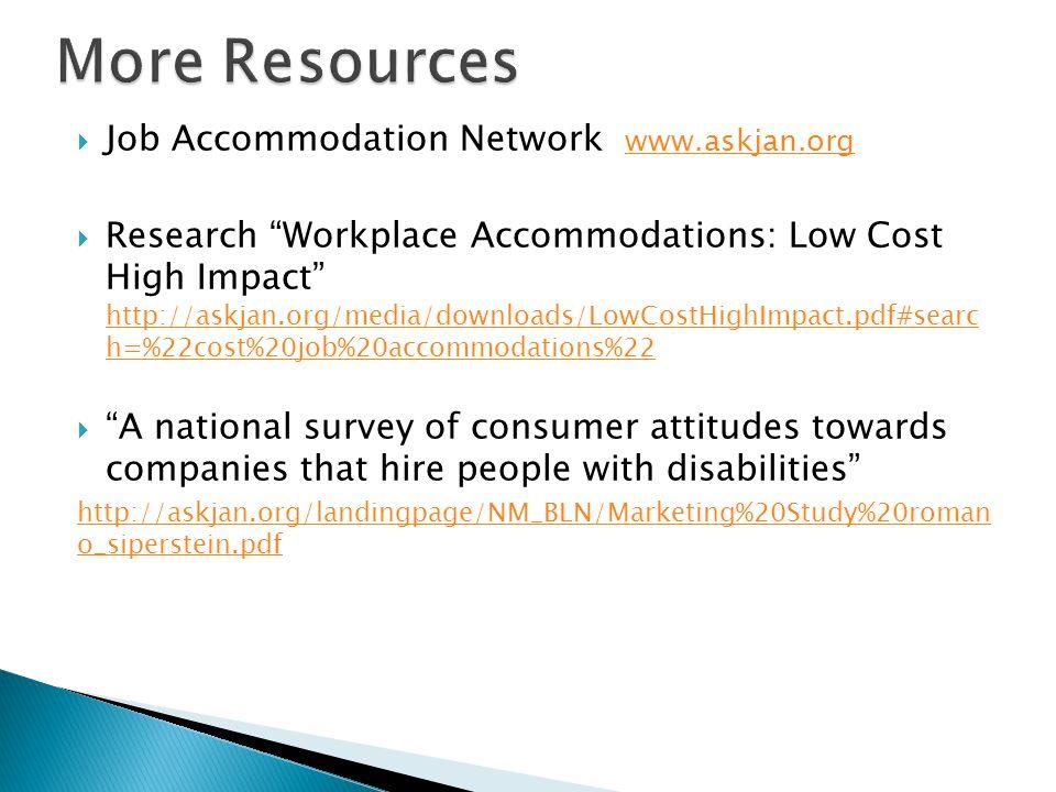  Job Accommodation Network www.askjan.org www.askjan.org  Research Workplace Accommodations: Low Cost High Impact http://askjan.org/media/downloads/LowCostHighImpact.pdf#searc h=%22cost%20job%20accommodations%22 http://askjan.org/media/downloads/LowCostHighImpact.pdf#searc h=%22cost%20job%20accommodations%22  A national survey of consumer attitudes towards companies that hire people with disabilities http://askjan.org/landingpage/NM_BLN/Marketing%20Study%20roman o_siperstein.pdf